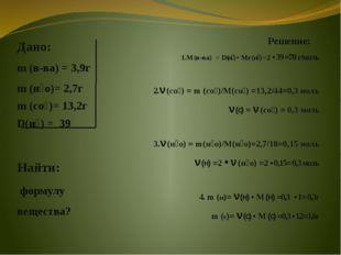 Дано: m (в-ва) = 3,9г m (н₂о)= 2,7г m (со₂)= 13,2г D(н₂) = 39 Найти: формулу