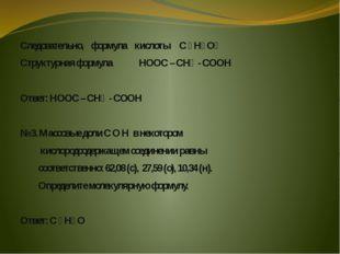 Следовательно, формула кислоты С ₃ Н₄ О₄ Структурная формула НООС – СН₂ - СОО