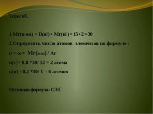 3способ. 1.Мr(в-ва) = D(н₂) • Мr(н₂) = 15 • 2 = 30 2.Определить число атомов