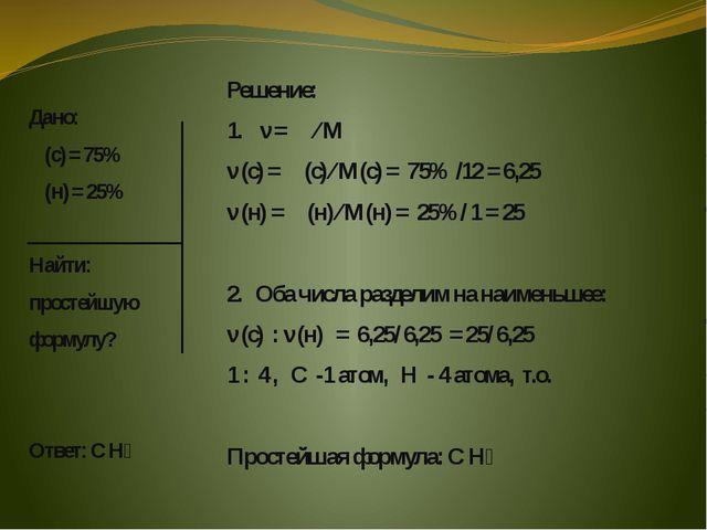 Дано: ω(с) = 75% ω(н) = 25% Найти: простейшую формулу? Ответ: С Н₄ Решение:...
