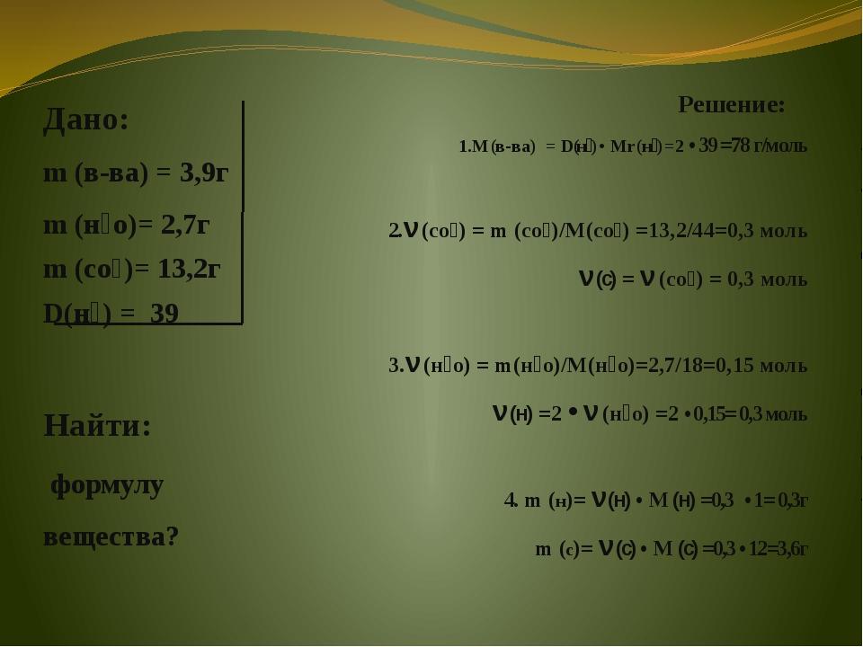 Дано: m (в-ва) = 3,9г m (н₂о)= 2,7г m (со₂)= 13,2г D(н₂) = 39 Найти: формулу...