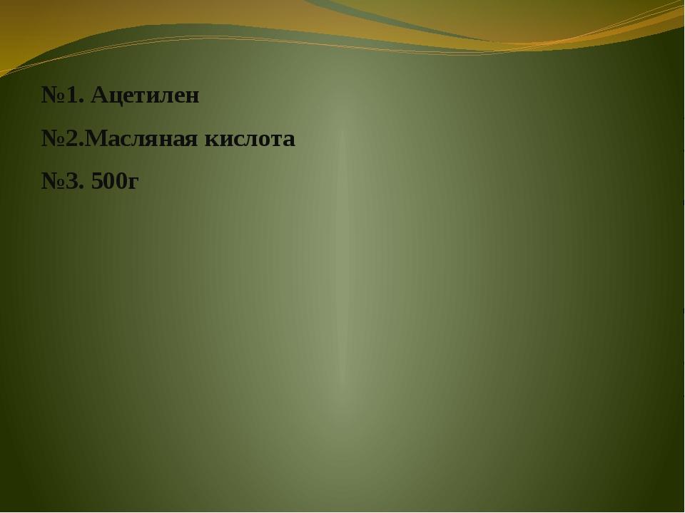 №1. Ацетилен №2.Масляная кислота №3. 500г