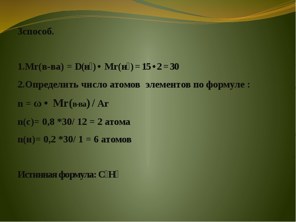 3способ. 1.Мr(в-ва) = D(н₂) • Мr(н₂) = 15 • 2 = 30 2.Определить число атомов...