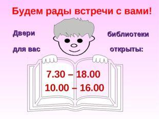 Будем рады встречи с вами! 7.30 – 18.00 10.00 – 16.00 Двери библиотеки для в