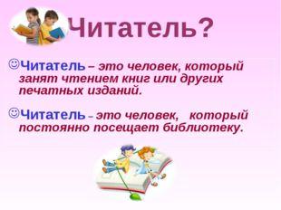 Читатель? Читатель – это человек, который занят чтением книг или других печат