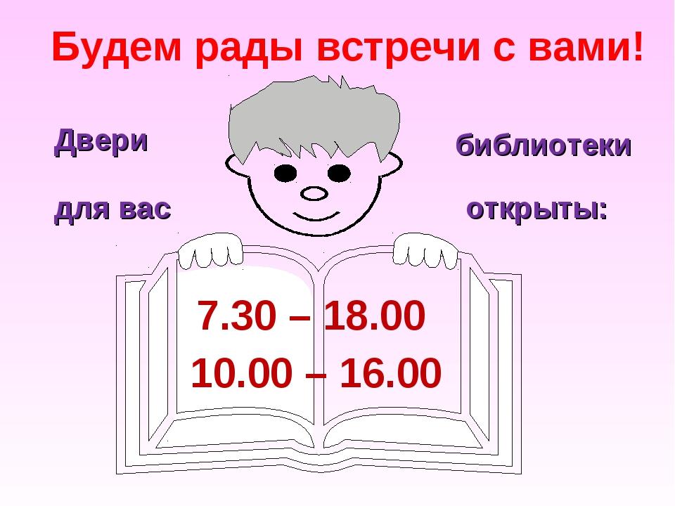 Будем рады встречи с вами! 7.30 – 18.00 10.00 – 16.00 Двери библиотеки для в...