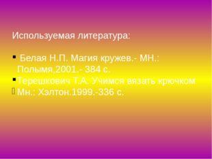 Используемая литература: Белая Н.П. Магия кружев.- МН.: Полымя,2001.- 384 с.