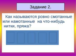 Задание 2. Как называются ровно смотанные или намотанные на что-нибудь нитк