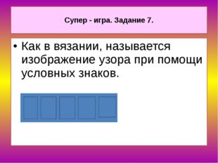 Супер - игра. Задание 7. Как в вязании, называется изображение узора при пом