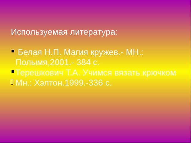 Используемая литература: Белая Н.П. Магия кружев.- МН.: Полымя,2001.- 384 с....