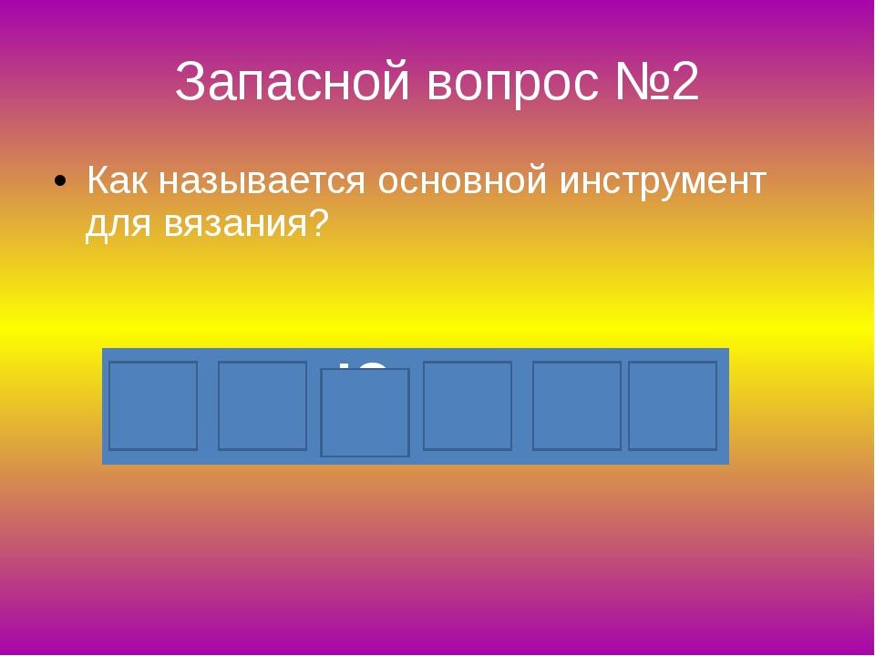 Запасной вопрос №2 Как называется основной инструмент для вязания? К Р Ю Ч О К