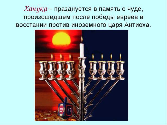 Ханука – празднуется в память о чуде, произошедшем после победы евреев в восс...