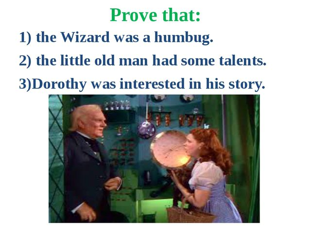Prove that: 1) the Wizard was a humbug. 2) the little old man had some talent...