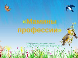 «Мамины профессии» Автор: учитель начальных классов «Лицея № 35 г.Челябинска»