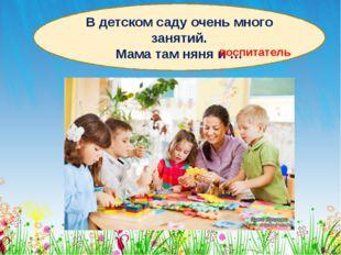 В детском саду очень много занятий. Мама там няня и … воспитатель