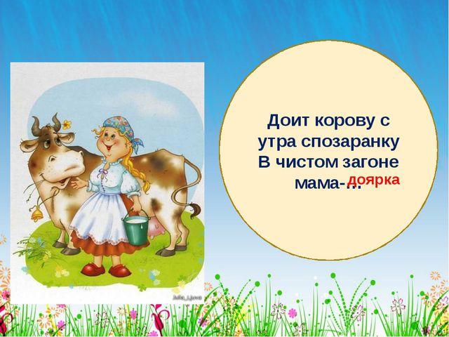 Доит корову с утра спозаранку В чистом загоне мама-… доярка