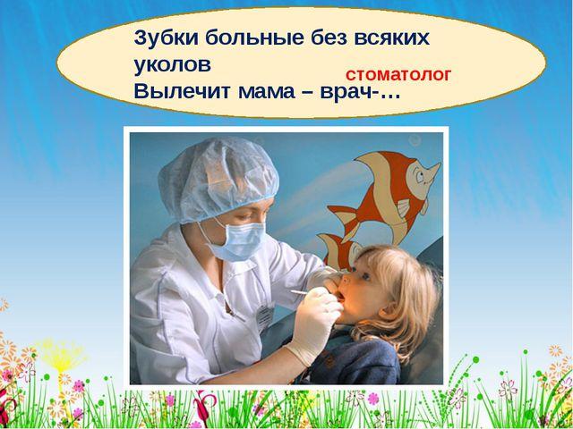 Зубки больные без всяких уколов Вылечит мама – врач-… стоматолог