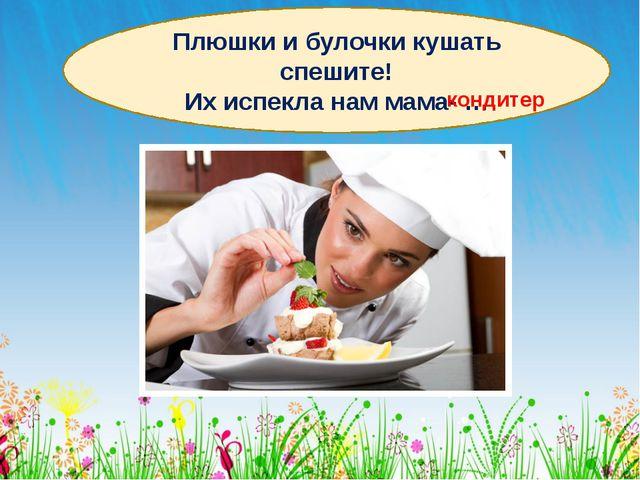 Плюшки и булочки кушать спешите! Их испекла нам мама- … кондитер