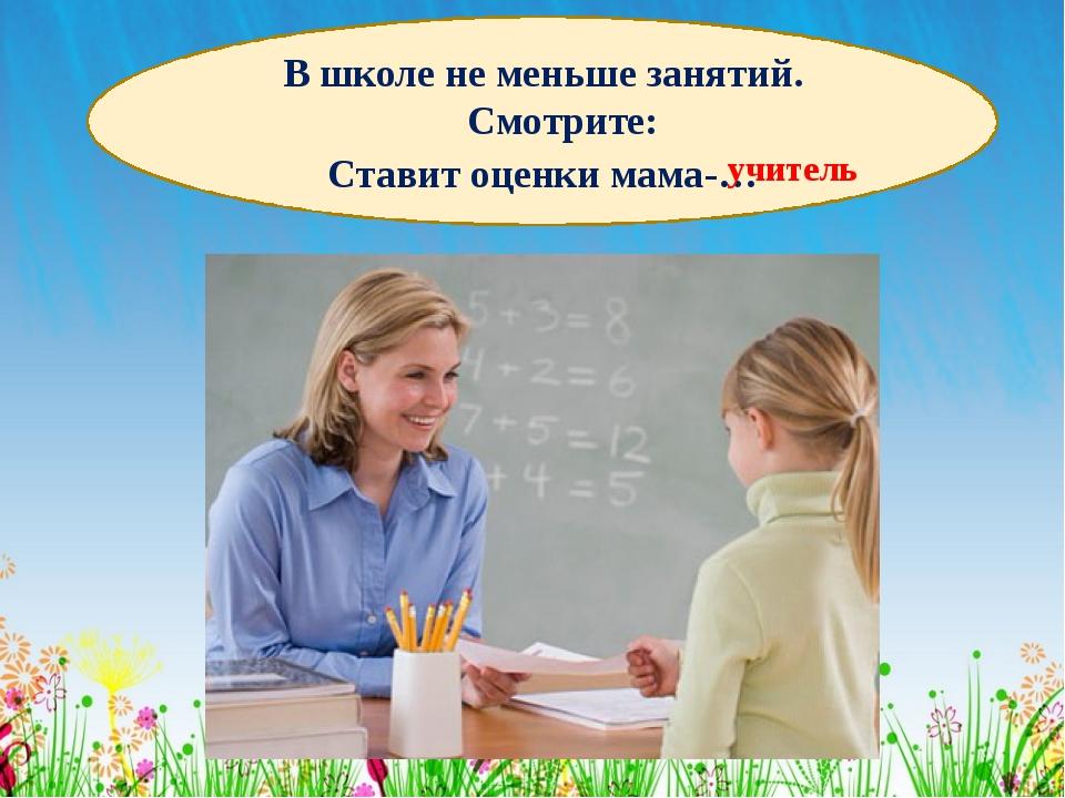 В школе не меньше занятий. Смотрите: Ставит оценки мама-… учитель