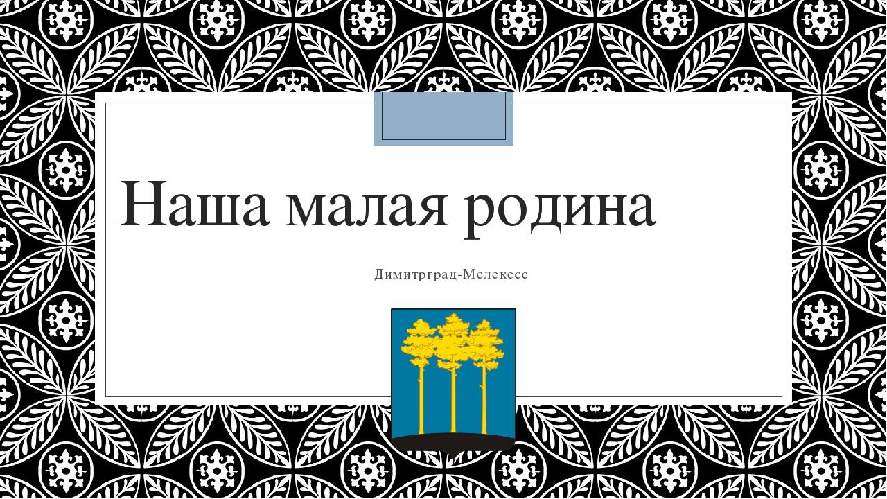 Наша малая родина Димитрград-Мелекесc