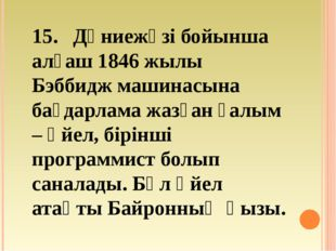 15. Дүниежүзі бойынша алғаш 1846 жылы Бэббидж машинасына бағдарлама жазған ғ