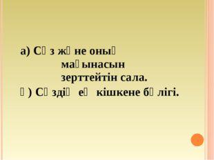 а) Сөз және оның мағынасын зерттейтін сала. ә) Сөздің ең кішкене бөлігі.