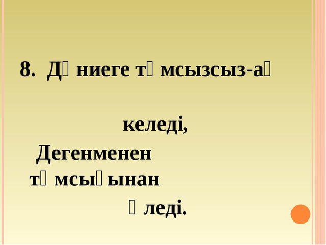 8. Дүниеге тұмсызсыз-ақ келеді, Дегенменен тұмсығынан өледі.