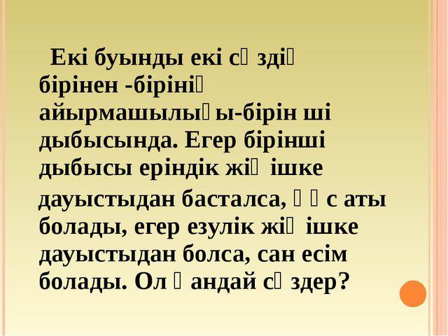 Екі буынды екі сөздің бірінен -бірінің айырмашылығы-бірін ші дыбысында. Егер...