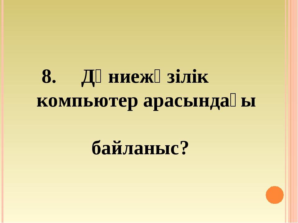 8. Дүниежүзілік компьютер арасындағы байланыс?