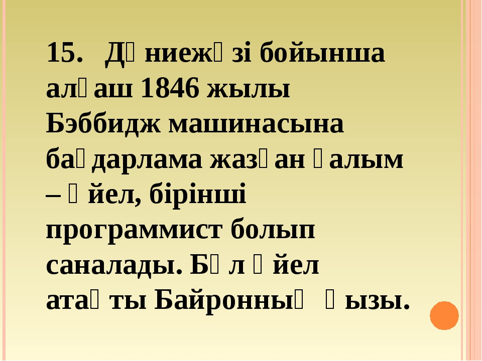 15. Дүниежүзі бойынша алғаш 1846 жылы Бэббидж машинасына бағдарлама жазған ғ...