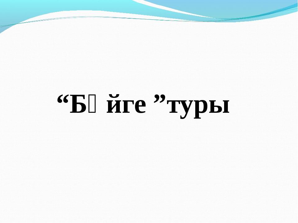 """""""Бәйге """"туры"""