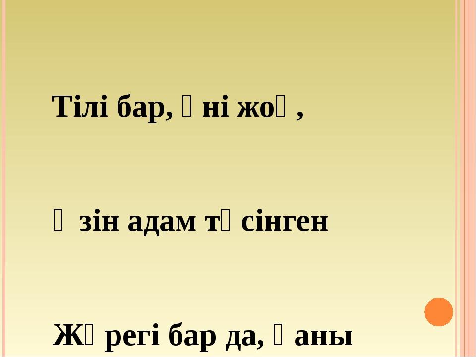 Тілі бар, үні жоқ, Өзін адам түсінген Жүрегі бар да, қаны жоқ, Сөйлеп тұрған...