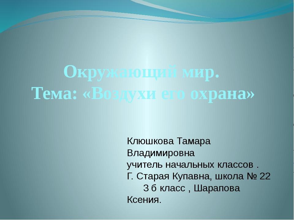 Окружающий мир. Тема: «Воздухи его охрана» Клюшкова Тамара Владимировна учите...