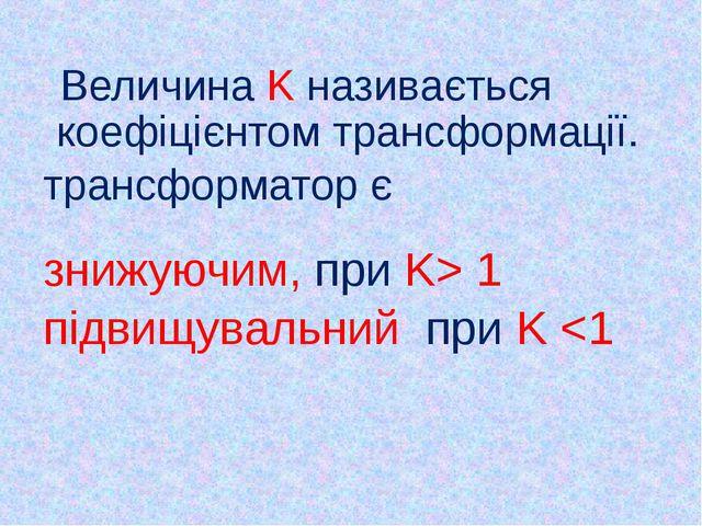 Величина K називається коефіцієнтом трансформації. трансформатор є знижуючим...