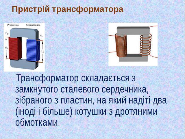 Пристрій трансформатора Трансформатор складається з замкнутого сталевого серд...