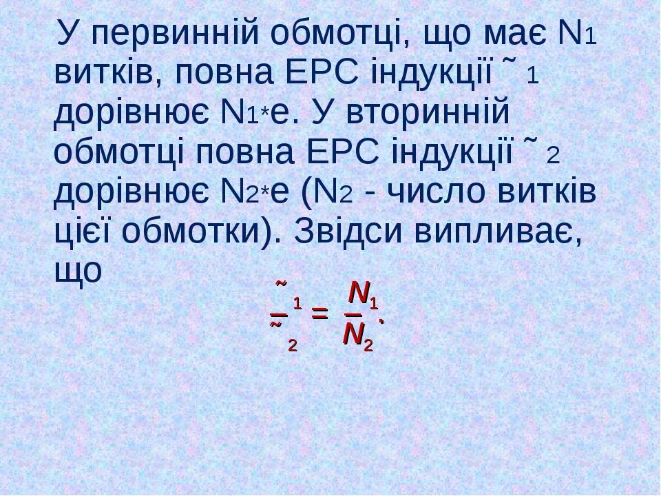 У первинній обмотці, що має N1 витків, повна ЕРС індукції Ɛ1 дорівнює N1*e....