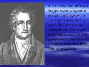 В 1831 году Гете завершил вторую часть «Фауста» и завещал опубликовать ее пос