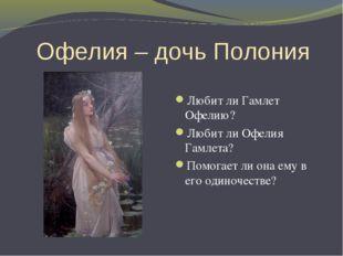 Офелия – дочь Полония Любит ли Гамлет Офелию? Любит ли Офелия Гамлета? Помога