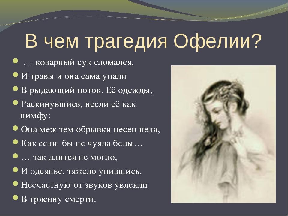 В чем трагедия Офелии? … коварный сук сломался, И травы и она сама упали В ры...