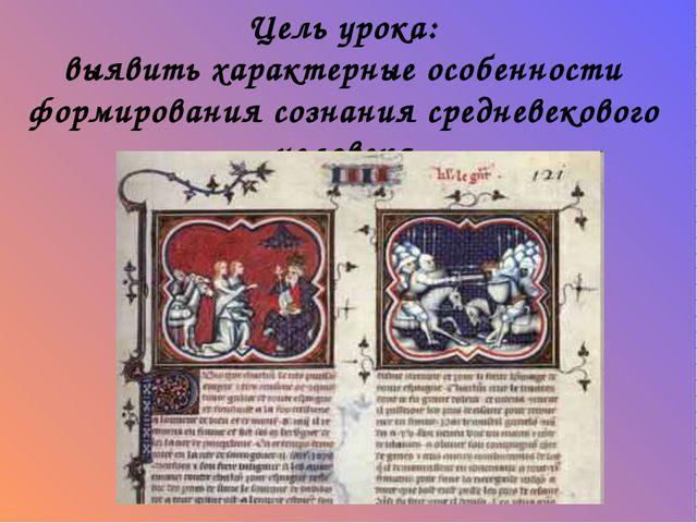 Цель урока: выявить характерные особенности формирования сознания средневеков...
