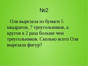 №2 Оля вырезала из бумаги 5 квадратов, 7 треугольников, а кругов в 2 раза бол
