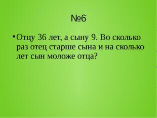 №6 Отцу 36 лет, а сыну 9. Во сколько раз отец старше сына и на сколько лет сы