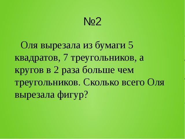 №2 Оля вырезала из бумаги 5 квадратов, 7 треугольников, а кругов в 2 раза бол...