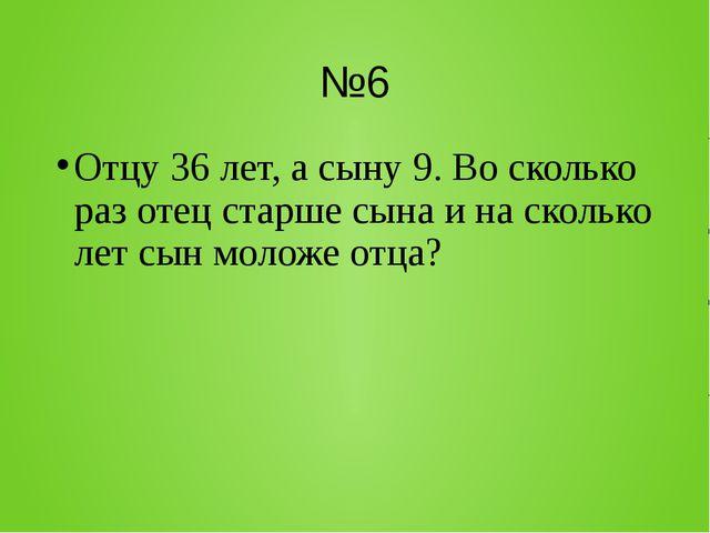 №6 Отцу 36 лет, а сыну 9. Во сколько раз отец старше сына и на сколько лет сы...