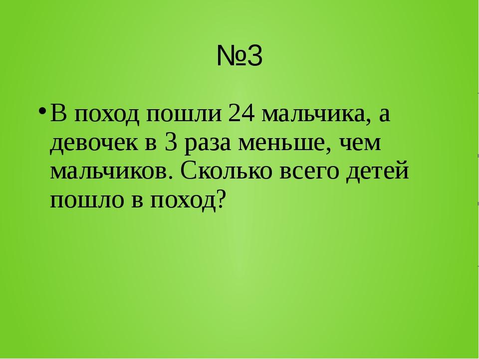 №3 В поход пошли 24 мальчика, а девочек в 3 раза меньше, чем мальчиков. Сколь...