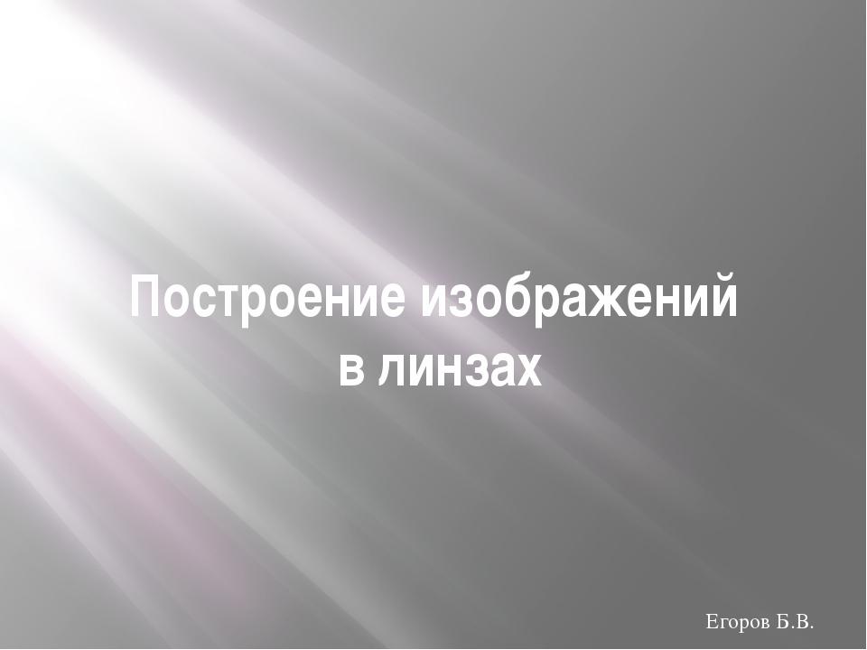 Построение изображений в линзах Егоров Б.В.