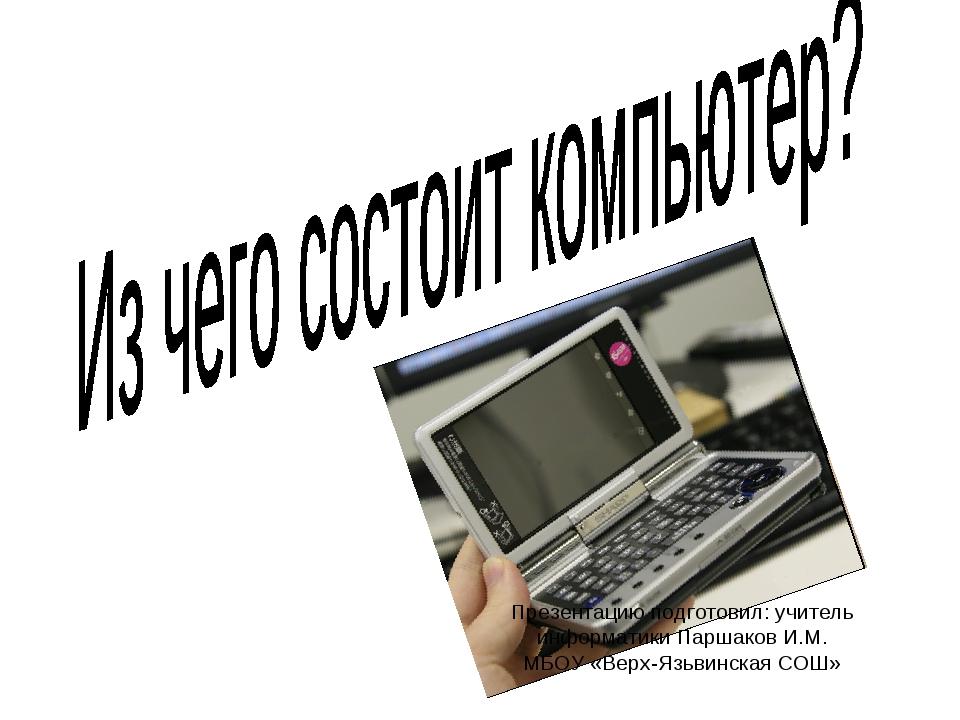 Презентацию подготовил: учитель информатики Паршаков И.М. МБОУ «Верх-Язьвинск...