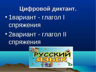 Цифровой диктант. 1вариант - глагол I спряжения 2вариант - глагол II спряжения