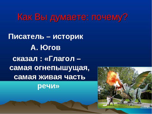 Как Вы думаете: почему? Писатель – историк А. Югов сказал : «Глагол – самая о...