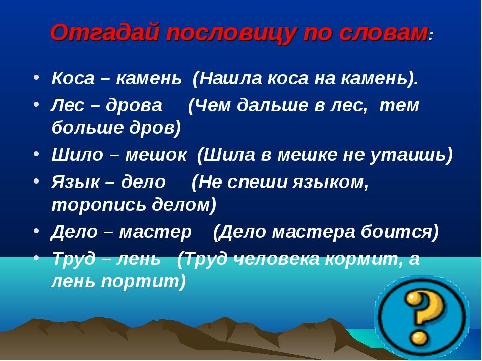 Отгадай пословицу по словам: Коса – камень(Нашла коса на камень). Лес – дро...
